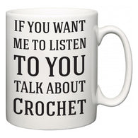 If You Want Me To ListenTo You Talk About Crochet  Mug