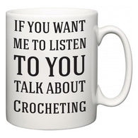If You Want Me To ListenTo You Talk About Crocheting  Mug