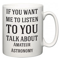 If You Want Me To ListenTo You Talk About Amateur Astronomy  Mug