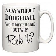A Day Without Dodgeball Wouldn't Kill Me But Why Risk It?  Mug