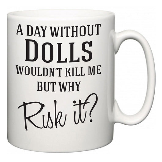A Day Without Dolls Wouldn't Kill Me But Why Risk It?  Mug
