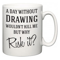 A Day Without Drawing Wouldn't Kill Me But Why Risk It?  Mug