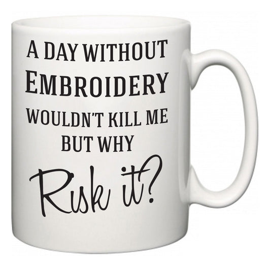 A Day Without Embroidery Wouldn't Kill Me But Why Risk It?  Mug