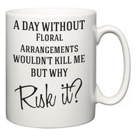 A Day Without Floral Arrangements Wouldn't Kill Me But Why Risk It?  Mug