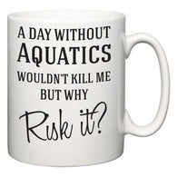 A Day Without Aquatics Wouldn't Kill Me But Why Risk It?  Mug