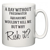 A Day Without Freshwater Aquariums Wouldn't Kill Me But Why Risk It?  Mug