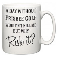 A Day Without Frisbee Golf Wouldn't Kill Me But Why Risk It?  Mug