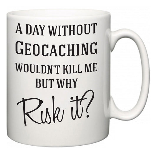 A Day Without Geocaching Wouldn't Kill Me But Why Risk It?  Mug