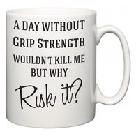 A Day Without Grip Strength Wouldn't Kill Me But Why Risk It?  Mug