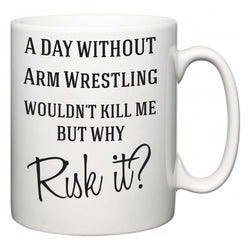 A Day Without Arm Wrestling Wouldn't Kill Me But Why Risk It?  Mug