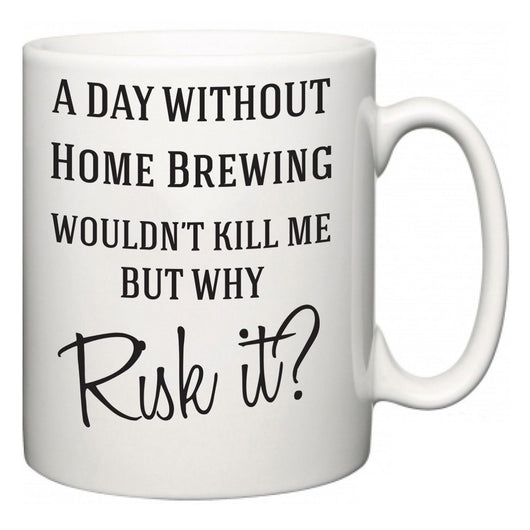 A Day Without Home Brewing Wouldn't Kill Me But Why Risk It?  Mug