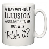 A Day Without Illusion Wouldn't Kill Me But Why Risk It?  Mug