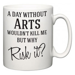 A Day Without Arts Wouldn't Kill Me But Why Risk It?  Mug