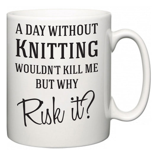 A Day Without Knitting Wouldn't Kill Me But Why Risk It?  Mug