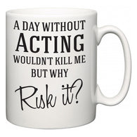 A Day Without Acting Wouldn't Kill Me But Why Risk It?  Mug