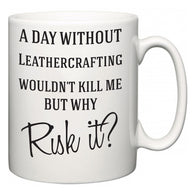 A Day Without Leathercrafting Wouldn't Kill Me But Why Risk It?  Mug