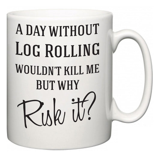 A Day Without Log Rolling Wouldn't Kill Me But Why Risk It?  Mug