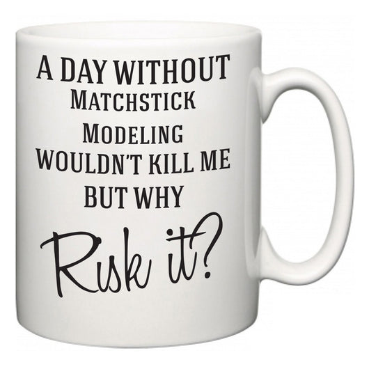 A Day Without Matchstick Modeling Wouldn't Kill Me But Why Risk It?  Mug