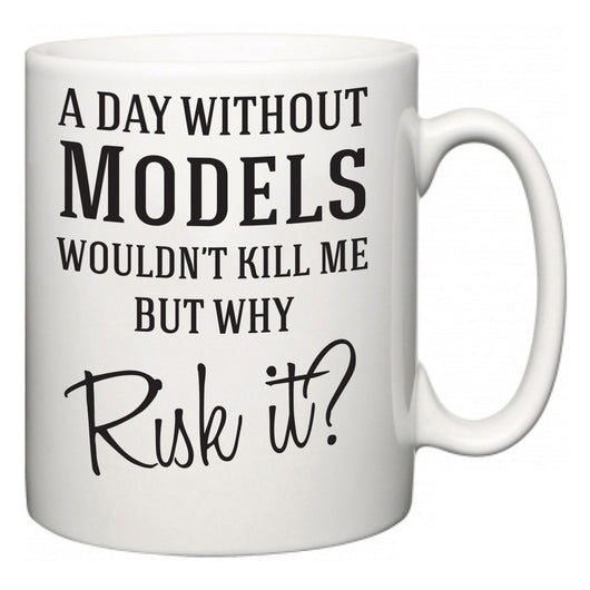 A Day Without Models Wouldn't Kill Me But Why Risk It?  Mug