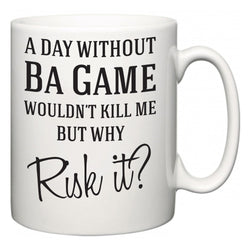 A Day Without Ba Game Wouldn't Kill Me But Why Risk It?  Mug