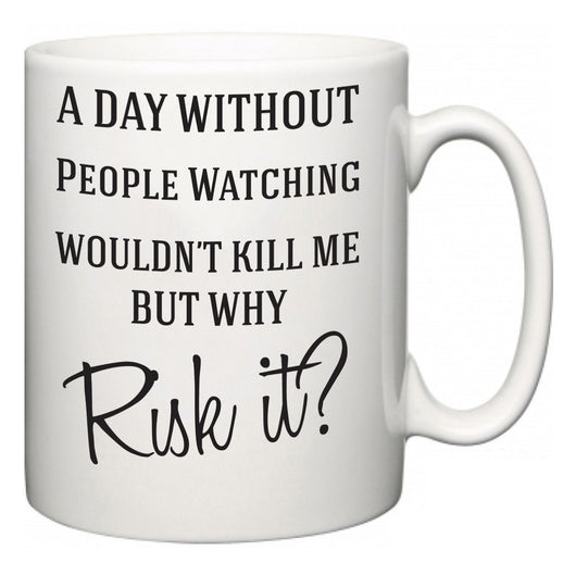 A Day Without People Watching Wouldn't Kill Me But Why Risk It?  Mug