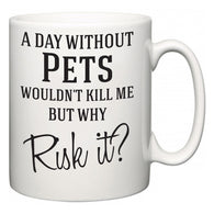 A Day Without Pets Wouldn't Kill Me But Why Risk It?  Mug