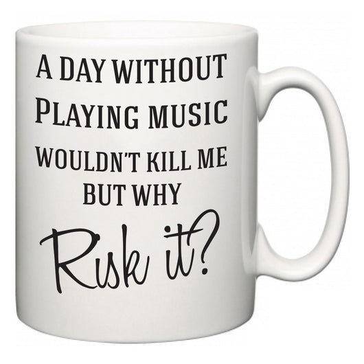 A Day Without Playing music Wouldn't Kill Me But Why Risk It?  Mug