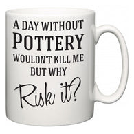 A Day Without Pottery Wouldn't Kill Me But Why Risk It?  Mug