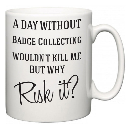 A Day Without Badge Collecting Wouldn't Kill Me But Why Risk It?  Mug