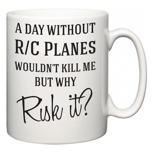 A Day Without R/C Planes Wouldn't Kill Me But Why Risk It?  Mug