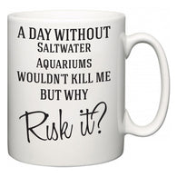 A Day Without Saltwater Aquariums Wouldn't Kill Me But Why Risk It?  Mug