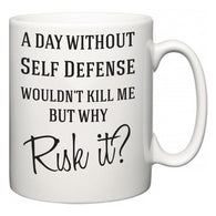 A Day Without Self Defense Wouldn't Kill Me But Why Risk It?  Mug