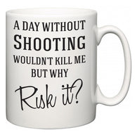 A Day Without Shooting Wouldn't Kill Me But Why Risk It?  Mug