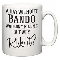 A Day Without Bando Wouldn't Kill Me But Why Risk It?  Mug
