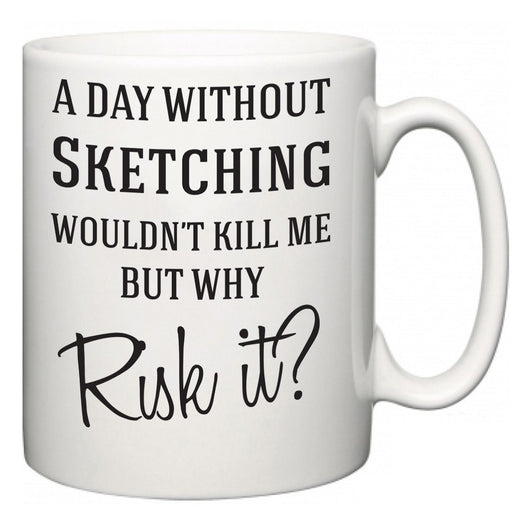 A Day Without Sketching Wouldn't Kill Me But Why Risk It?  Mug