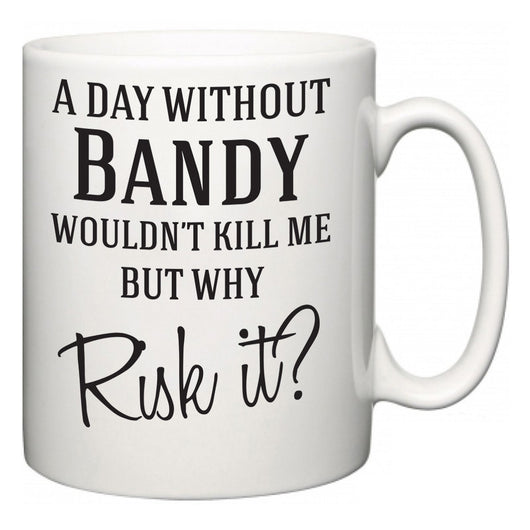 A Day Without Bandy Wouldn't Kill Me But Why Risk It?  Mug