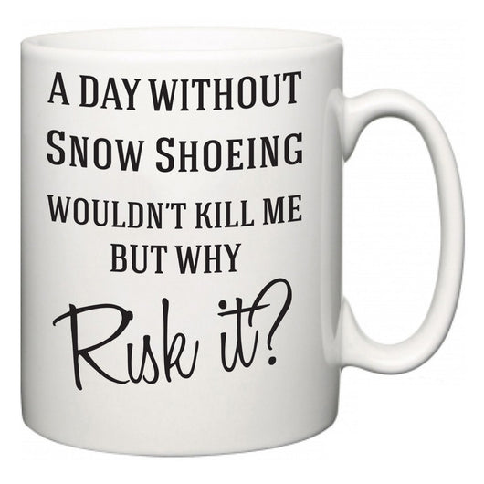 A Day Without Snow Shoeing Wouldn't Kill Me But Why Risk It?  Mug