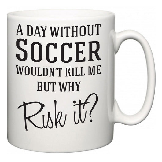 A Day Without Soccer Wouldn't Kill Me But Why Risk It?  Mug