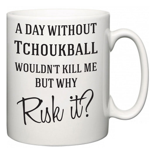 A Day Without Tchoukball Wouldn't Kill Me But Why Risk It?  Mug