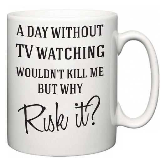 A Day Without TV watching Wouldn't Kill Me But Why Risk It?  Mug