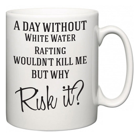 A Day Without White Water Rafting Wouldn't Kill Me But Why Risk It?  Mug