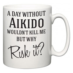 A Day Without Aikido Wouldn't Kill Me But Why Risk It?  Mug