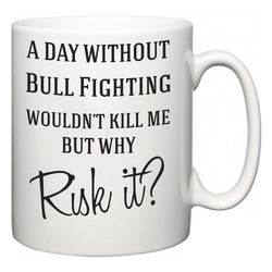 A Day Without Bull Fighting Wouldn't Kill Me But Why Risk It?  Mug