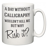 A Day Without Calligraphy Wouldn't Kill Me But Why Risk It?  Mug