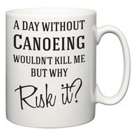 A Day Without Canoeing Wouldn't Kill Me But Why Risk It?  Mug