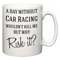 A Day Without Car Racing Wouldn't Kill Me But Why Risk It?  Mug