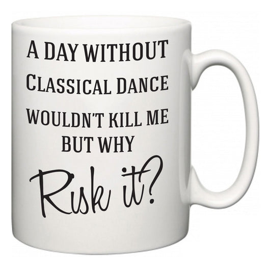 A Day Without Classical Dance Wouldn't Kill Me But Why Risk It?  Mug