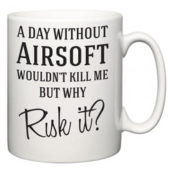 A Day Without Airsoft Wouldn't Kill Me But Why Risk It?  Mug
