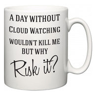 A Day Without Cloud Watching Wouldn't Kill Me But Why Risk It?  Mug