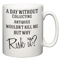 A Day Without Collecting Antiques Wouldn't Kill Me But Why Risk It?  Mug